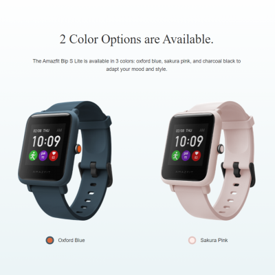 3 Color Options are Available. The Amazfit Bip S Lite is available in 3 colors: oxford blue, sakura pink, and charcoal black to adapt your mood and style.